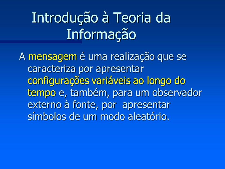 Introdução à Teoria da Informação A mensagem é uma realização que se caracteriza por apresentar configurações variáveis ao longo do tempo e, também, p
