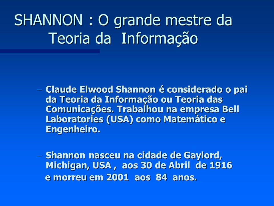 SHANNON : O grande mestre da Teoria da Informação –Claude Elwood Shannon é considerado o pai da Teoria da Informação ou Teoria das Comunicações. Traba