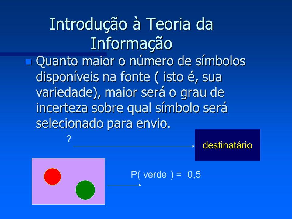 Introdução à Teoria da Informação n Quanto maior o número de símbolos disponíveis na fonte ( isto é, sua variedade), maior será o grau de incerteza so