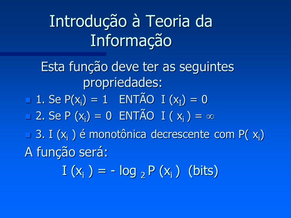 Introdução à Teoria da Informação Esta função deve ter as seguintes propriedades: Esta função deve ter as seguintes propriedades: n 1. Se P(x i ) = 1