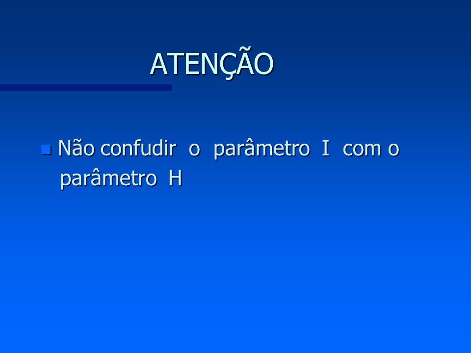 ATENÇÃO n Não confudir o parâmetro I com o parâmetro H parâmetro H