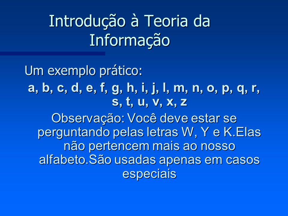 Introdução à Teoria da Informação Um exemplo prático: a, b, c, d, e, f, g, h, i, j, l, m, n, o, p, q, r, s, t, u, v, x, z Observação: Você deve estar
