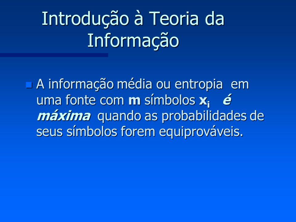 Introdução à Teoria da Informação n A informação média ou entropia em uma fonte com m símbolos x i é máxima quando as probabilidades de seus símbolos