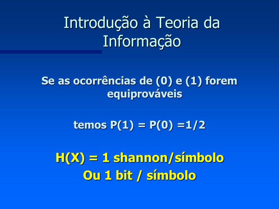 Introdução à Teoria da Informação Se as ocorrências de (0) e (1) forem equiprováveis temos P(1) = P(0) =1/2 H(X) = 1 shannon/símbolo Ou 1 bit / símbol