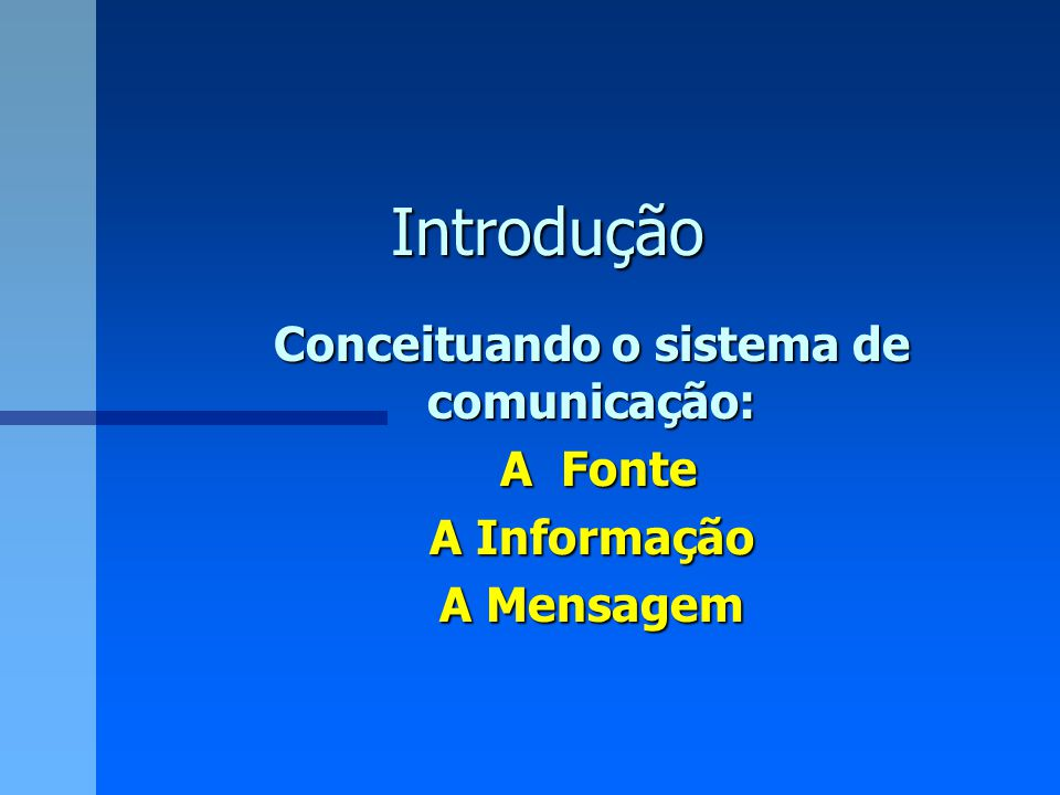 Introdução Conceituando o sistema de comunicação: A Fonte A Fonte A Informação A Mensagem