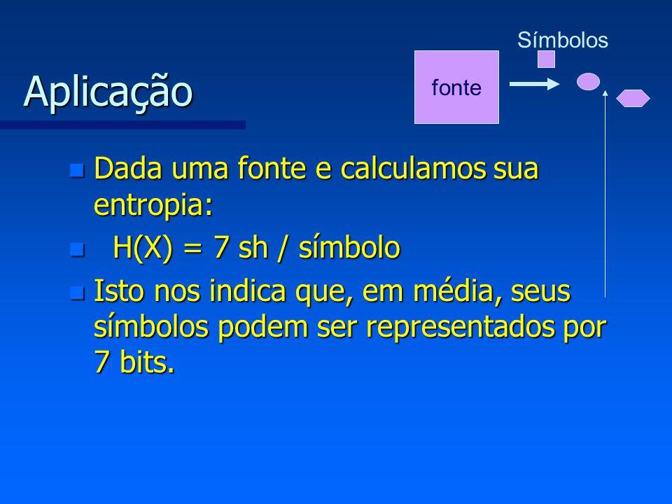 Aplicação n Dada uma fonte e calculamos sua entropia: n H(X) = 7 sh / símbolo n Isto nos indica que, em média, seus símbolos podem ser representados p