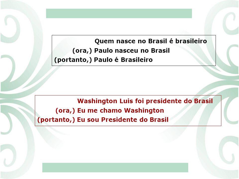 Quem nasce no Brasil é brasileiro (ora,) Paulo nasceu no Brasil (portanto,) Paulo é Brasileiro Washington Luis foi presidente do Brasil (ora,) Eu me c