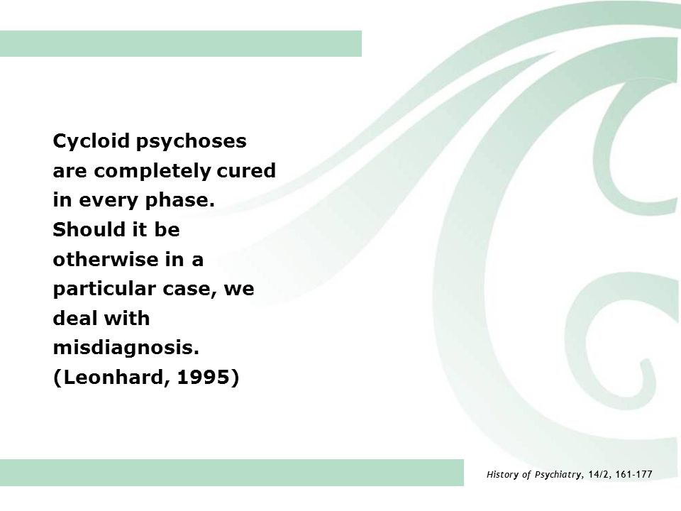 Cycloid psychoses are completely cured in every phase. Should it be otherwise in a particular case, we deal with misdiagnosis. (Leonhard, 1995) Histor