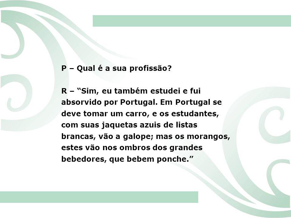 P – Qual é a sua profissão? R – Sim, eu também estudei e fui absorvido por Portugal. Em Portugal se deve tomar um carro, e os estudantes, com suas jaq