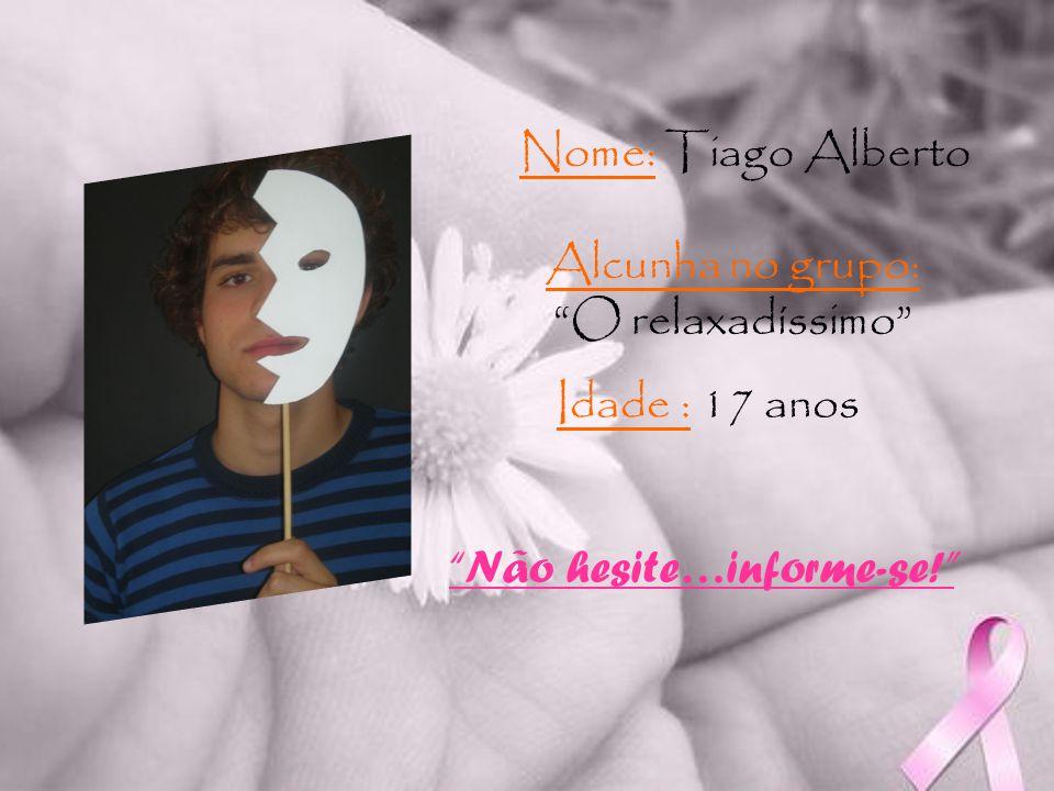 Idade : 17 anos Nome: Tiago Alberto Alcunha no grupo: O relaxadíssimo Não hesite…informe-se!