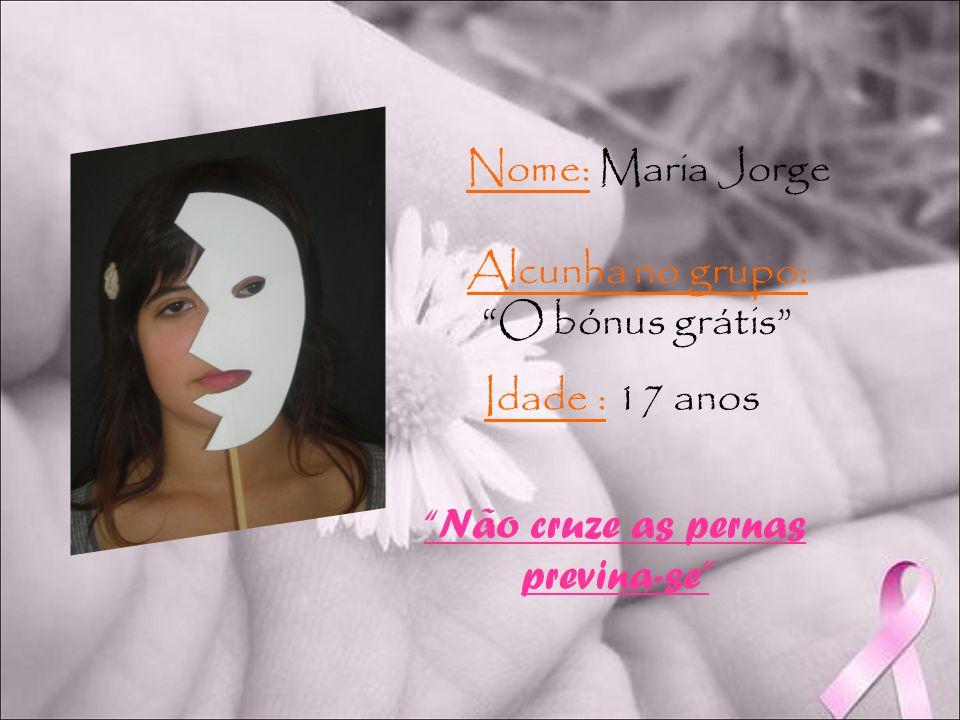 Nome: Maria Jorge Alcunha no grupo: O bónus grátis Idade : 17 anos Não cruze as pernas previna-se
