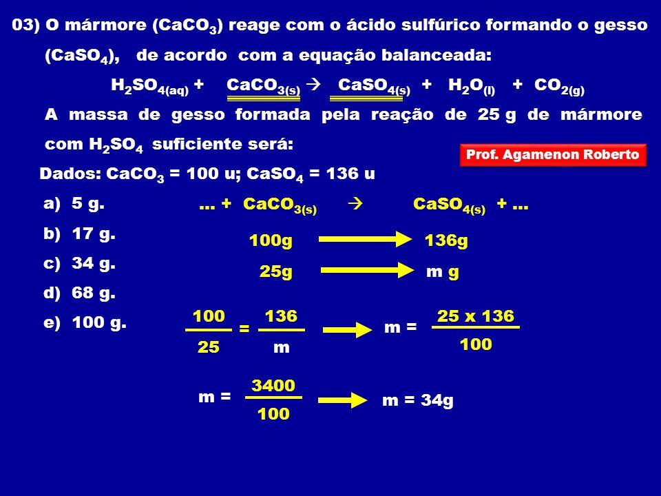 03) O mármore (CaCO 3 ) reage com o ácido sulfúrico formando o gesso (CaSO 4 ), de acordo com a equação balanceada: H 2 SO 4(aq) + CaCO 3(s) CaSO 4(s)