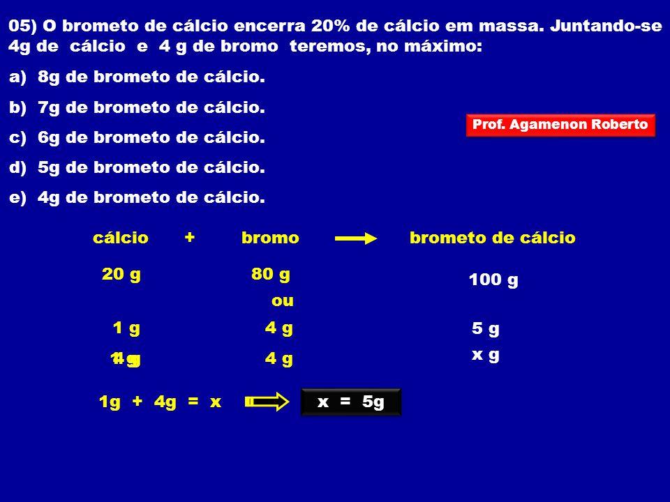 05) O brometo de cálcio encerra 20% de cálcio em massa. Juntando-se 4g de cálcio e 4 g de bromo teremos, no máximo: a) 8g de brometo de cálcio. b) 7g
