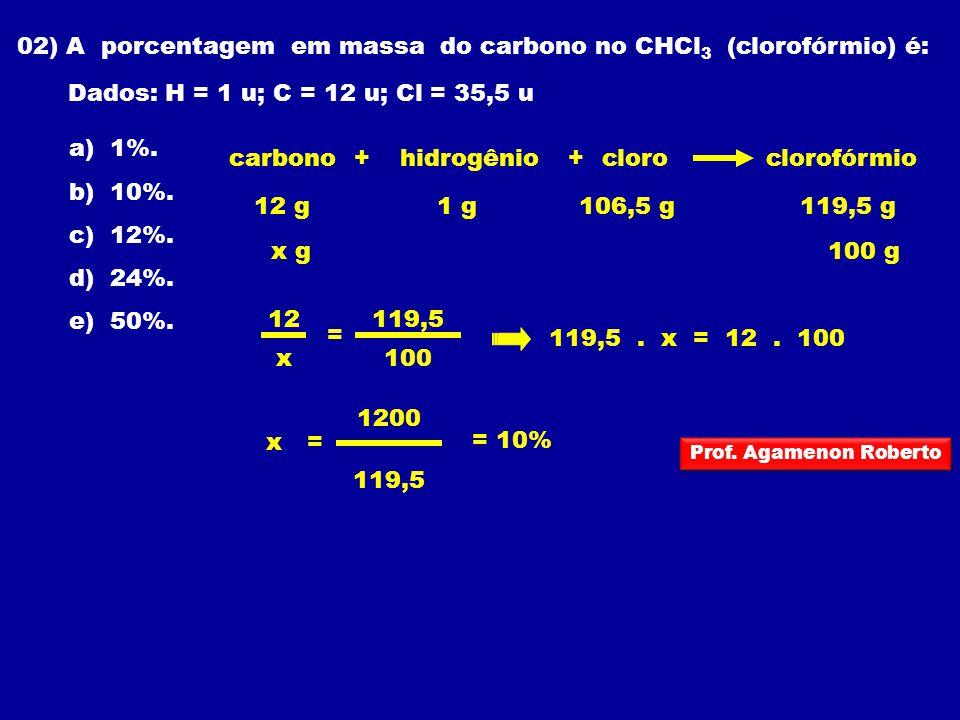 02) A porcentagem em massa do carbono no CHCl 3 (clorofórmio) é: Dados: H = 1 u; C = 12 u; Cl = 35,5 u a) 1%. b) 10%. c) 12%. d) 24%. e) 50%. 119,5. x