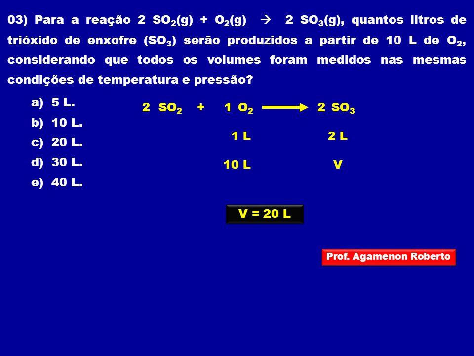 03) Para a reação 2 SO 2 (g) + O 2 (g) 2 SO 3 (g), quantos litros de trióxido de enxofre (SO 3 ) serão produzidos a partir de 10 L de O 2, considerand