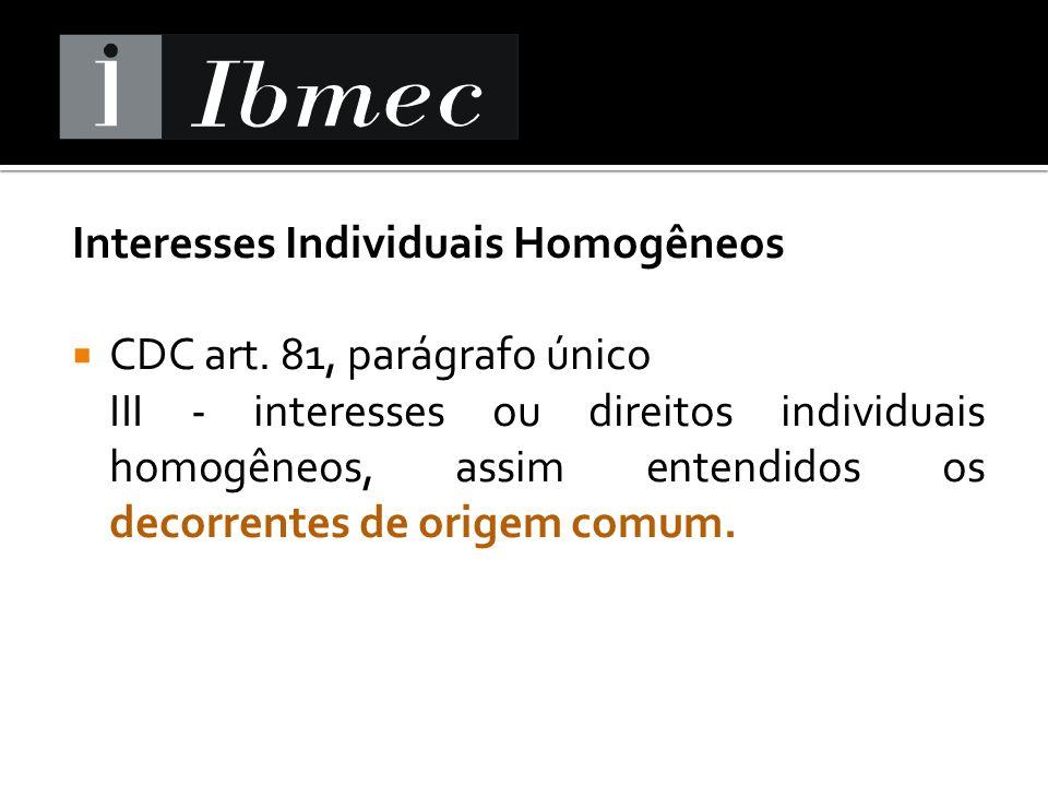 Interesses Individuais Homogêneos CDC art. 81, parágrafo único III - interesses ou direitos individuais homogêneos, assim entendidos os decorrentes de