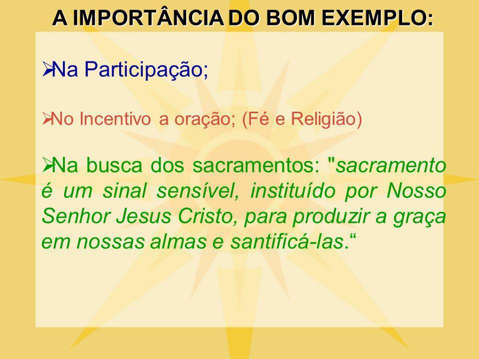A IMPORTÂNCIA DO BOM EXEMPLO: Na Participação; No Incentivo a oração; (Fé e Religião) Na busca dos sacramentos: