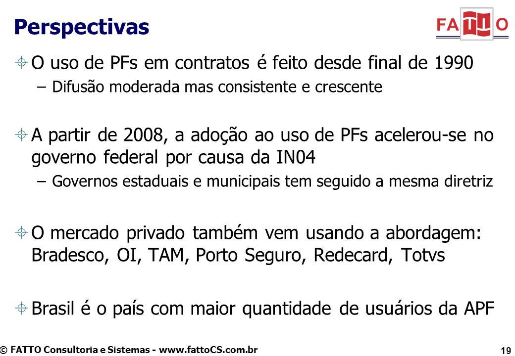 © FATTO Consultoria e Sistemas - www.fattoCS.com.br O uso de PFs em contratos é feito desde final de 1990 –Difusão moderada mas consistente e crescente A partir de 2008, a adoção ao uso de PFs acelerou-se no governo federal por causa da IN04 –Governos estaduais e municipais tem seguido a mesma diretriz O mercado privado também vem usando a abordagem: Bradesco, OI, TAM, Porto Seguro, Redecard, Totvs Brasil é o país com maior quantidade de usuários da APF Perspectivas 19