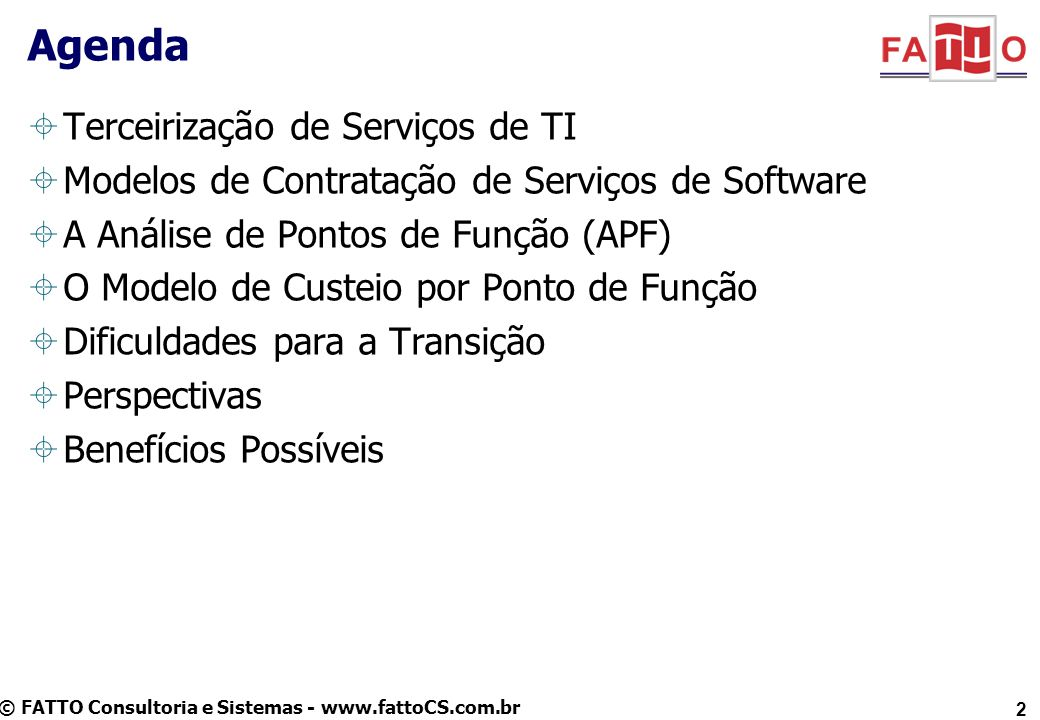 © FATTO Consultoria e Sistemas - www.fattoCS.com.br 2 Agenda Terceirização de Serviços de TI Modelos de Contratação de Serviços de Software A Análise de Pontos de Função (APF) O Modelo de Custeio por Ponto de Função Dificuldades para a Transição Perspectivas Benefícios Possíveis