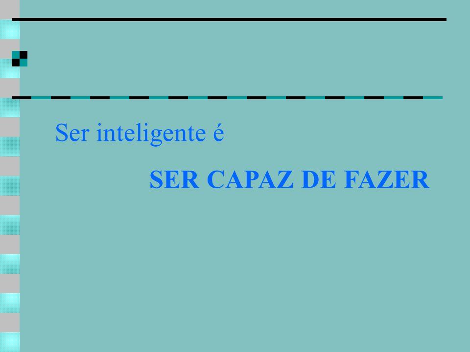 Ser inteligente é SER CAPAZ DE FAZER