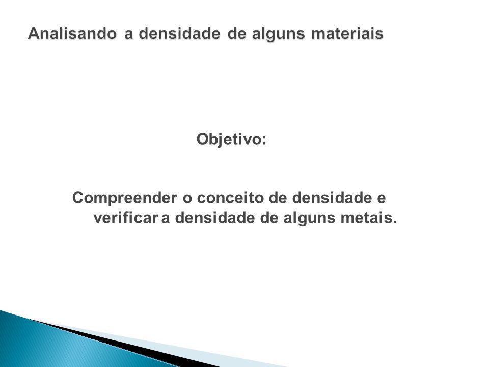 Objetivo: Compreender o conceito de densidade e verificar a densidade de alguns metais.