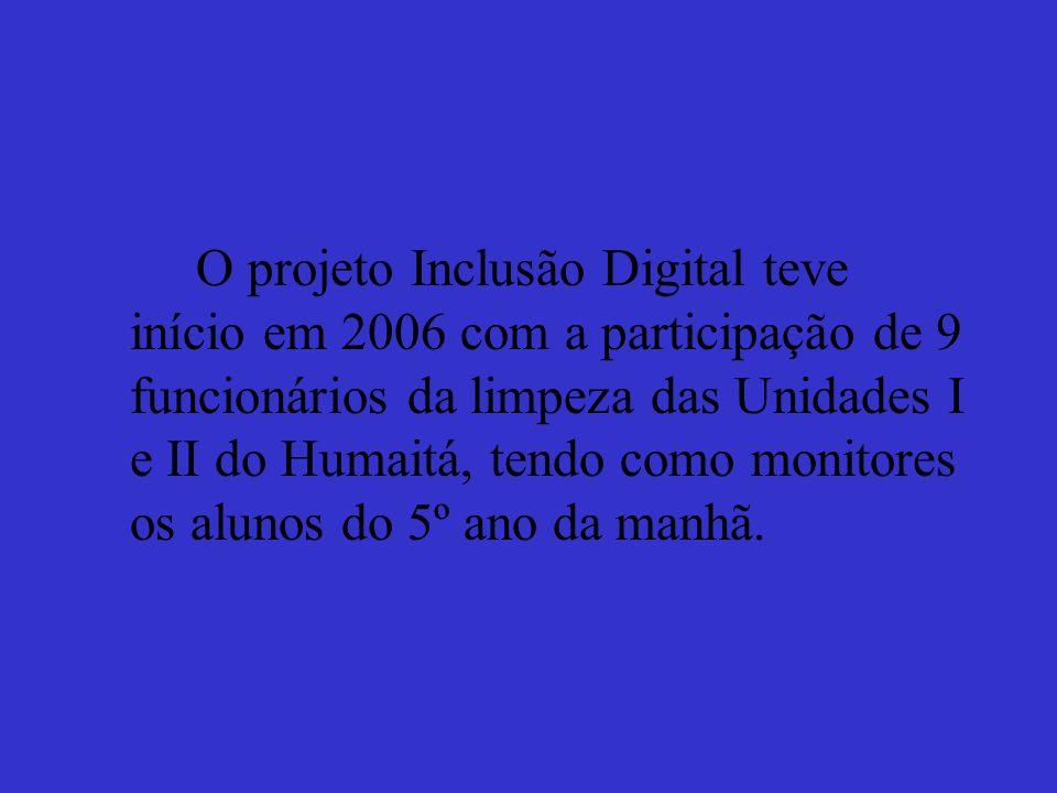 O projeto Inclusão Digital teve início em 2006 com a participação de 9 funcionários da limpeza das Unidades I e II do Humaitá, tendo como monitores os alunos do 5º ano da manhã.