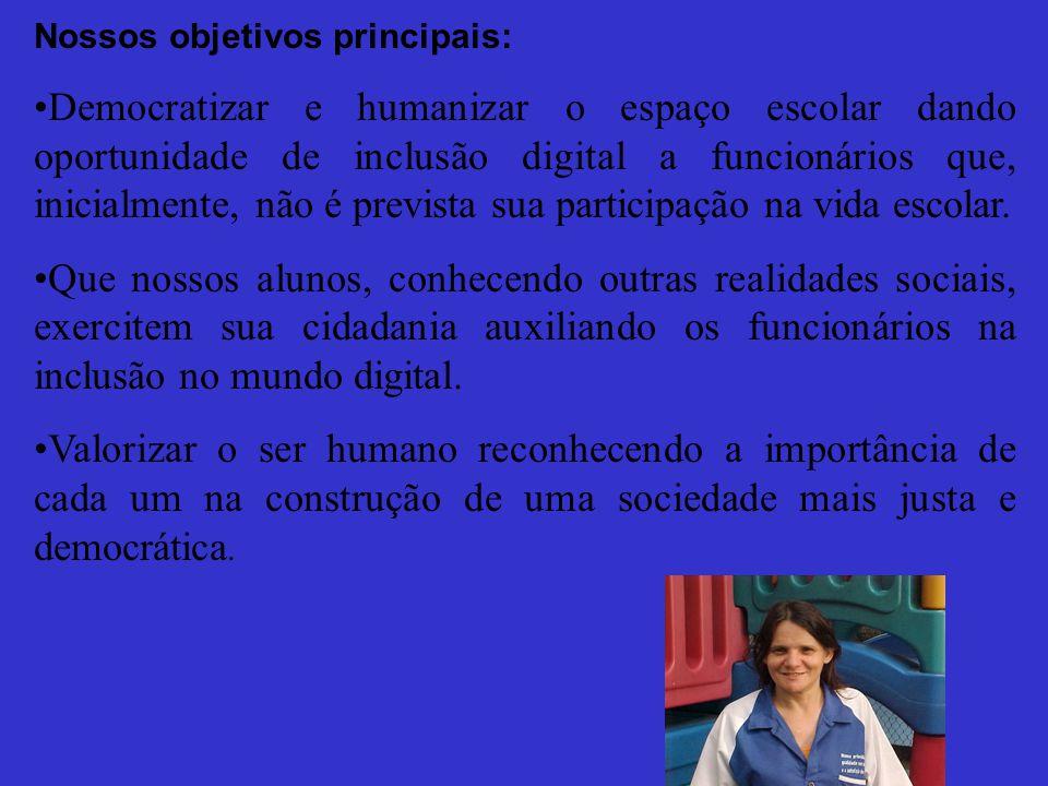 Nossos objetivos principais: Democratizar e humanizar o espaço escolar dando oportunidade de inclusão digital a funcionários que, inicialmente, não é prevista sua participação na vida escolar.