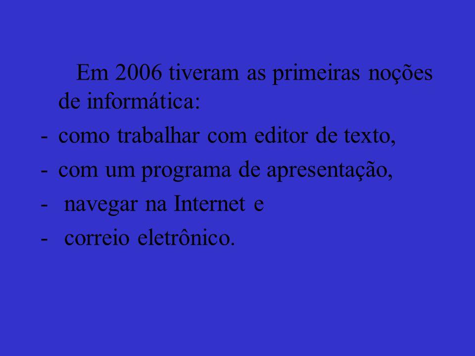 Em 2006 tiveram as primeiras noções de informática: -como trabalhar com editor de texto, -com um programa de apresentação, - navegar na Internet e - correio eletrônico.