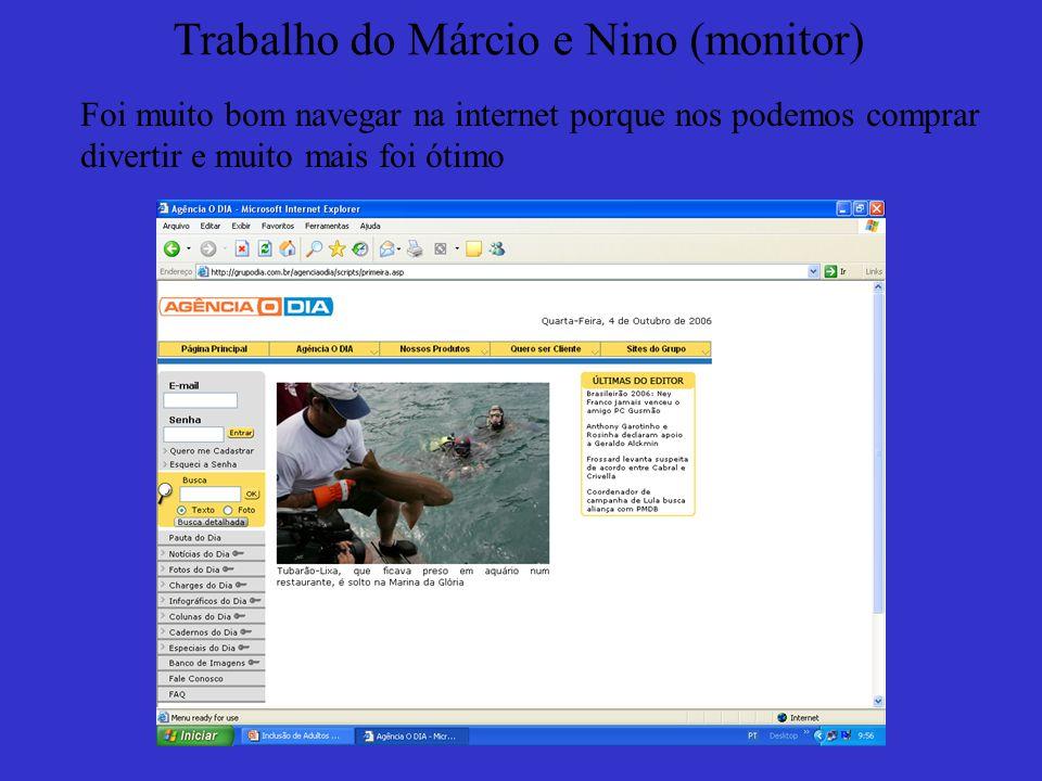 Trabalho do Márcio e Nino (monitor) Foi muito bom navegar na internet porque nos podemos comprar divertir e muito mais foi ótimo