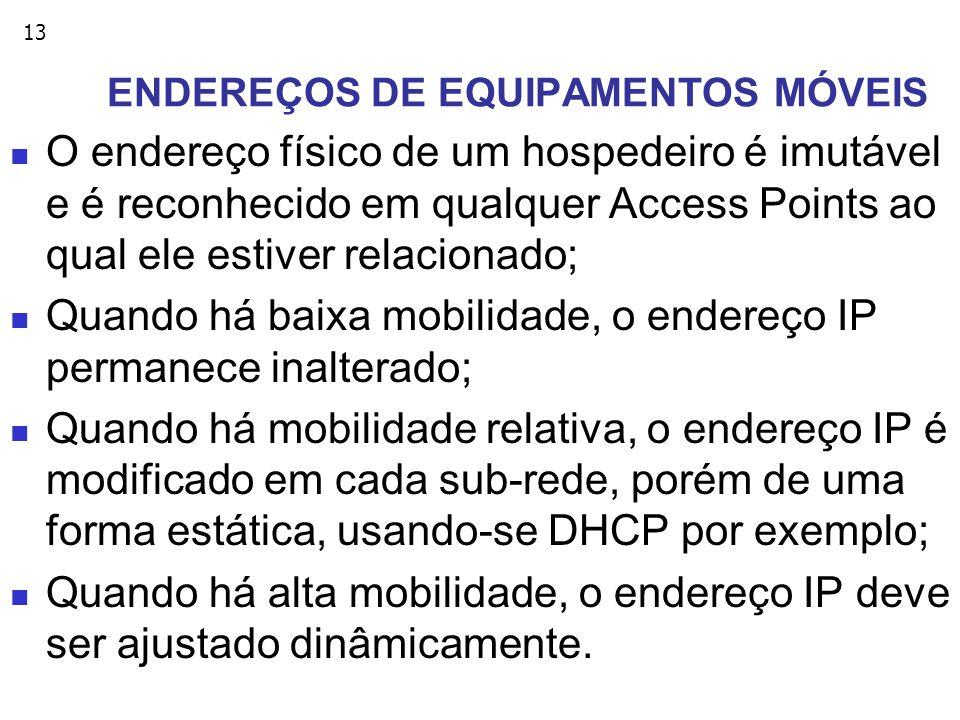 13 ENDEREÇOS DE EQUIPAMENTOS MÓVEIS O endereço físico de um hospedeiro é imutável e é reconhecido em qualquer Access Points ao qual ele estiver relacionado; Quando há baixa mobilidade, o endereço IP permanece inalterado; Quando há mobilidade relativa, o endereço IP é modificado em cada sub-rede, porém de uma forma estática, usando-se DHCP por exemplo; Quando há alta mobilidade, o endereço IP deve ser ajustado dinâmicamente.