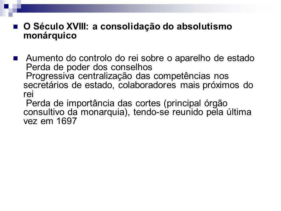 O Século XVIII: a consolidação do absolutismo monárquico Aumento do controlo do rei sobre o aparelho de estado Perda de poder dos conselhos Progressiv