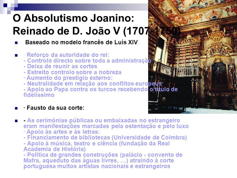 O Absolutismo Joanino: Reinado de D. João V (1707-1750) Baseado no modelo francês de Luís XIV: · Reforço da autoridade do rei: - Controlo directo sobr