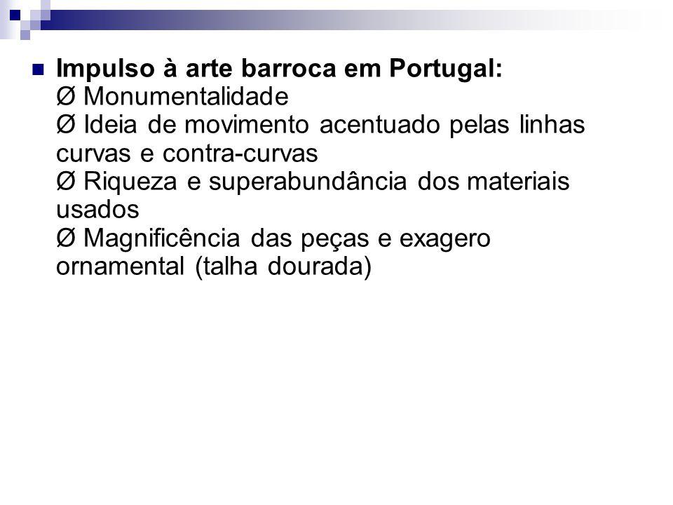 Impulso à arte barroca em Portugal: Ø Monumentalidade Ø Ideia de movimento acentuado pelas linhas curvas e contra-curvas Ø Riqueza e superabundância dos materiais usados Ø Magnificência das peças e exagero ornamental (talha dourada)