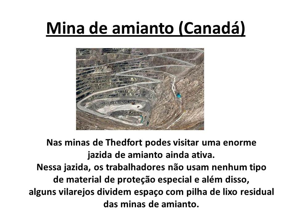 Mina de amianto (Canadá) Nas minas de Thedfort podes visitar uma enorme jazida de amianto ainda ativa. Nessa jazida, os trabalhadores não usam nenhum