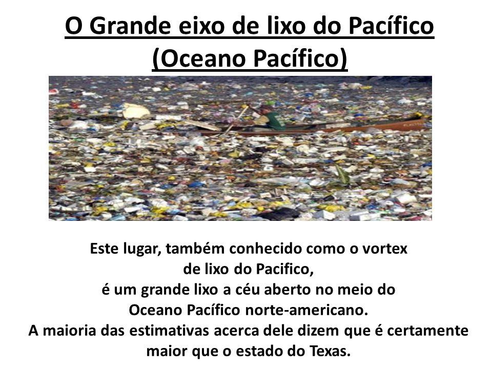 O Grande eixo de lixo do Pacífico (Oceano Pacífico) Este lugar, também conhecido como o vortex de lixo do Pacifico, é um grande lixo a céu aberto no m