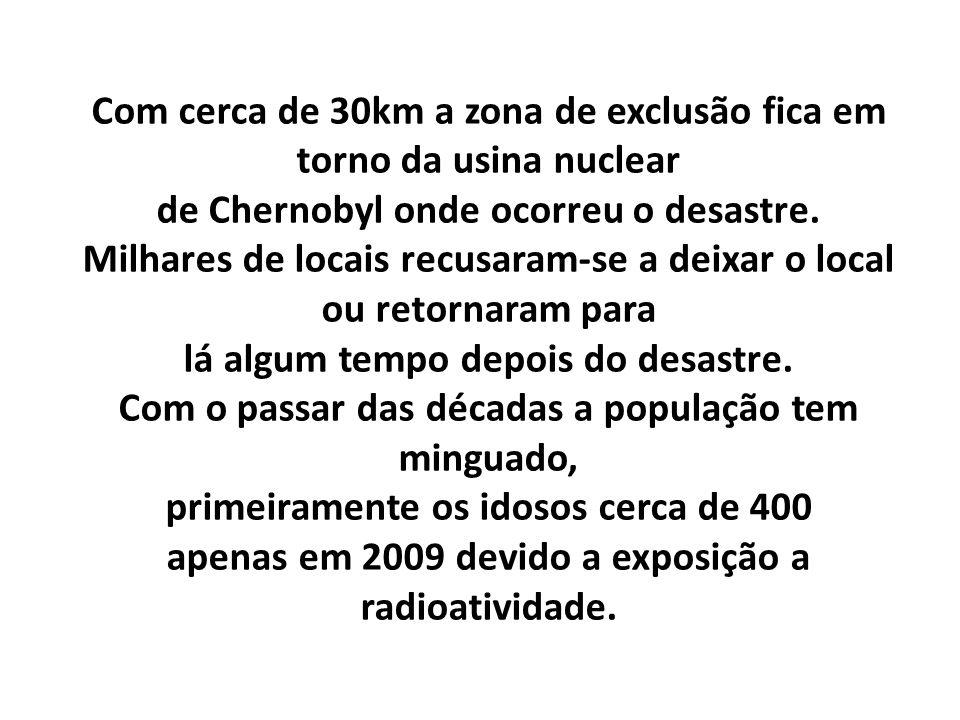 Com cerca de 30km a zona de exclusão fica em torno da usina nuclear de Chernobyl onde ocorreu o desastre. Milhares de locais recusaram-se a deixar o l