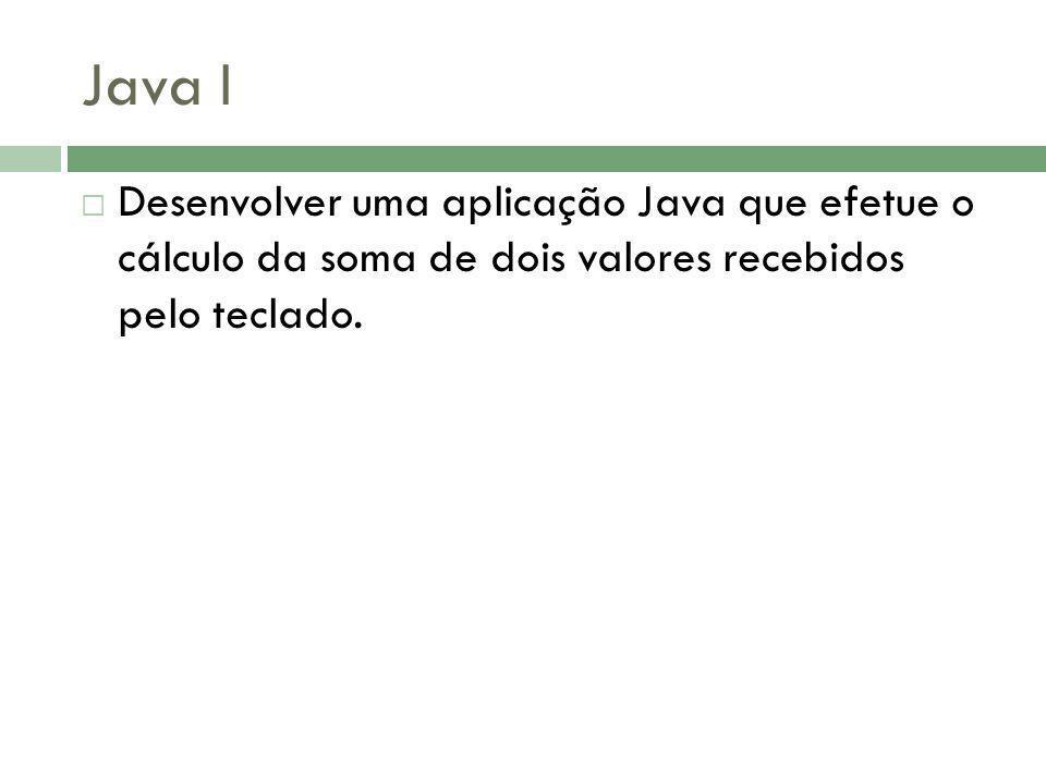 Java I Desenvolver uma aplicação Java que efetue o cálculo da soma de dois valores recebidos pelo teclado.