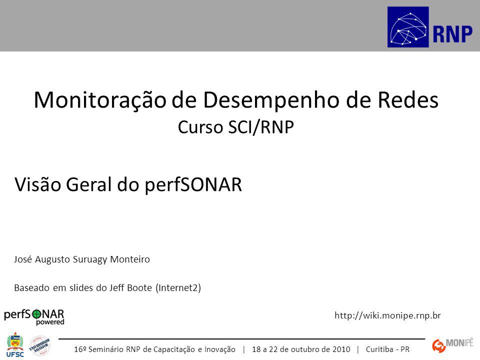 Monitoração de Desempenho de Redes Curso SCI/RNP http://wiki.monipe.rnp.br 16º Seminário RNP de Capacitação e Inovação | 18 a 22 de outubro de 2010 | Curitiba - PR Visão Geral do perfSONAR José Augusto Suruagy Monteiro Baseado em slides do Jeff Boote (Internet2)