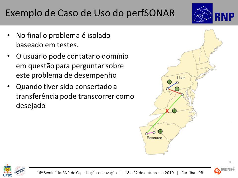 16º Seminário RNP de Capacitação e Inovação | 18 a 22 de outubro de 2010 | Curitiba - PR 26 No final o problema é isolado baseado em testes. O usuário
