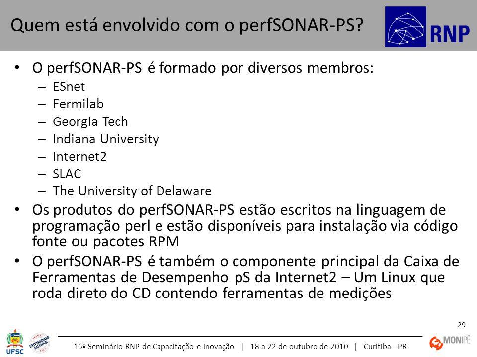 16º Seminário RNP de Capacitação e Inovação | 18 a 22 de outubro de 2010 | Curitiba - PR 29 O perfSONAR-PS é formado por diversos membros: – ESnet – F
