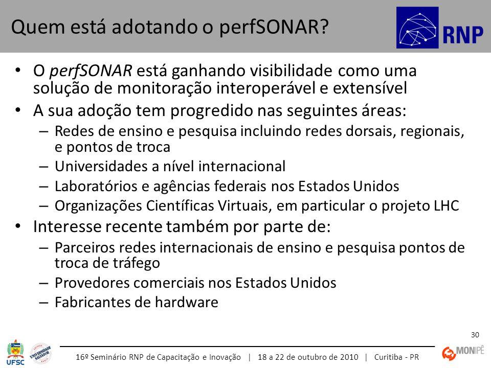 16º Seminário RNP de Capacitação e Inovação | 18 a 22 de outubro de 2010 | Curitiba - PR 30 O perfSONAR está ganhando visibilidade como uma solução de