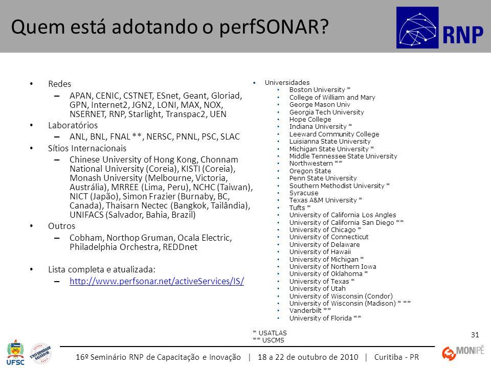 16º Seminário RNP de Capacitação e Inovação | 18 a 22 de outubro de 2010 | Curitiba - PR 31 Quem está adotando o perfSONAR? Redes – APAN, CENIC, CSTNE