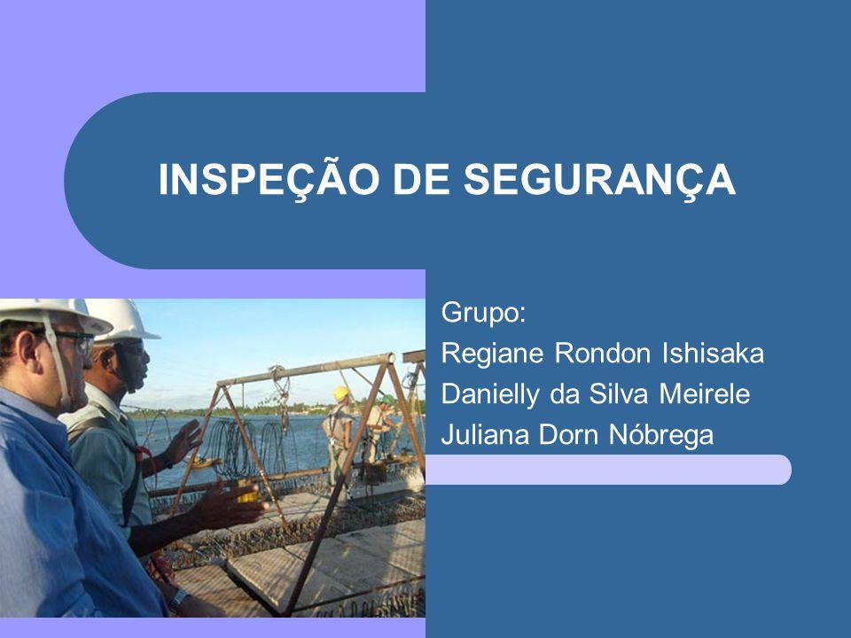 INSPEÇÃO DE SEGURANÇA Grupo: Regiane Rondon Ishisaka Danielly da Silva Meirele Juliana Dorn Nóbrega