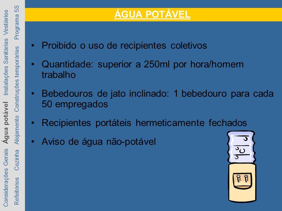 ÁGUA POTÁVEL Proibido o uso de recipientes coletivos Quantidade: superior a 250ml por hora/homem trabalho Bebedouros de jato inclinado: 1 bebedouro pa