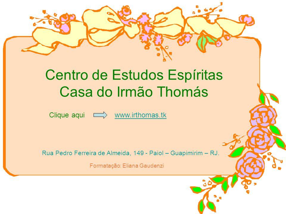 Centro de Estudos Espíritas Casa do Irmão Thomás Rua Pedro Ferreira de Almeida, 149 - Paiol – Guapimirim – RJ. Formatação: Eliana Gaudenzi Clique aqui