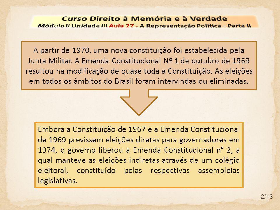 2/13 Embora a Constituição de 1967 e a Emenda Constitucional de 1969 previssem eleições diretas para governadores em 1974, o governo liberou a Emenda Constitucional n° 2, a qual manteve as eleições indiretas através de um colégio eleitoral, constituído pelas respectivas assembleias legislativas.