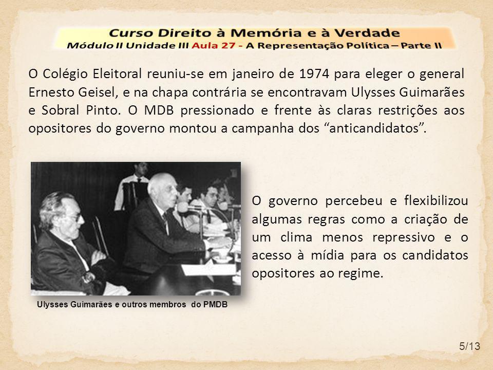 5/13 O Colégio Eleitoral reuniu-se em janeiro de 1974 para eleger o general Ernesto Geisel, e na chapa contrária se encontravam Ulysses Guimarães e Sobral Pinto.