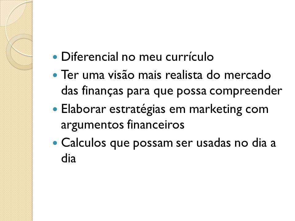 Diferencial no meu currículo Ter uma visão mais realista do mercado das finanças para que possa compreender Elaborar estratégias em marketing com argumentos financeiros Calculos que possam ser usadas no dia a dia