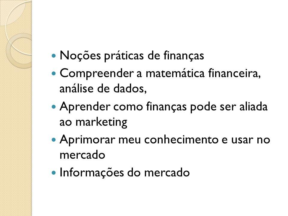 Noções práticas de finanças Compreender a matemática financeira, análise de dados, Aprender como finanças pode ser aliada ao marketing Aprimorar meu conhecimento e usar no mercado Informações do mercado