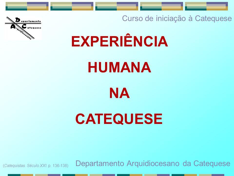 EXPERIÊNCIA HUMANA NA CATEQUESE Departamento Arquidiocesano da Catequese (Catequistas. Século XXI. p. 136-138) Curso de iniciação à Catequese